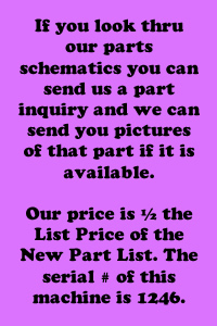 Check our part schematics - Our price is 1/2 list. Serial # of this machine is 1246.